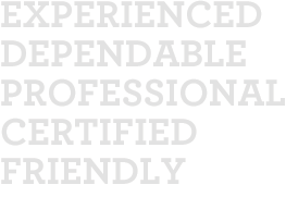 Experienced, Dependable, Professional, Certified, Friendly